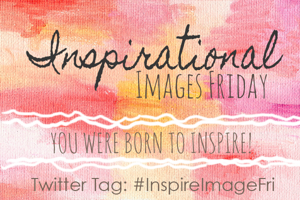 Inspirational IMAGES Friday {Share Your Images!}
